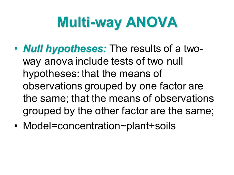 Multi-way ANOVA Null hypotheses:Null hypotheses: The results of a two- way anova include tests of two null hypotheses: that the means of observations grouped by one factor are the same; that the means of observations grouped by the other factor are the same; Model=concentration~plant+soils