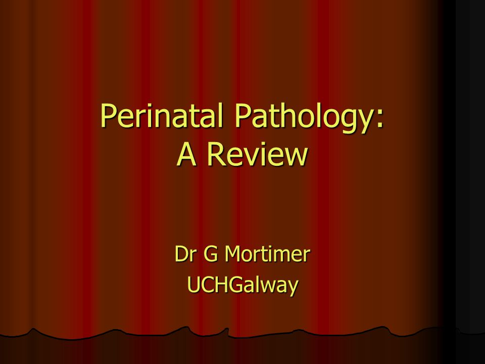 Perinatal Pathology: A Review Dr G Mortimer UCHGalway