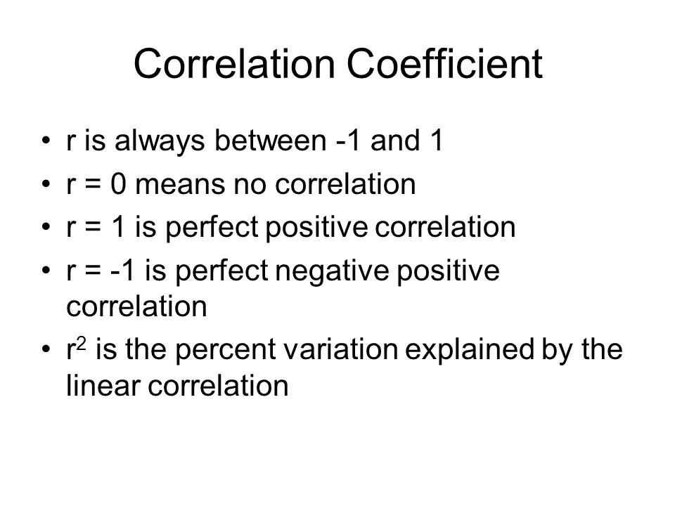 Correlation Coefficient r is always between -1 and 1 r = 0 means no correlation r = 1 is perfect positive correlation r = -1 is perfect negative posit