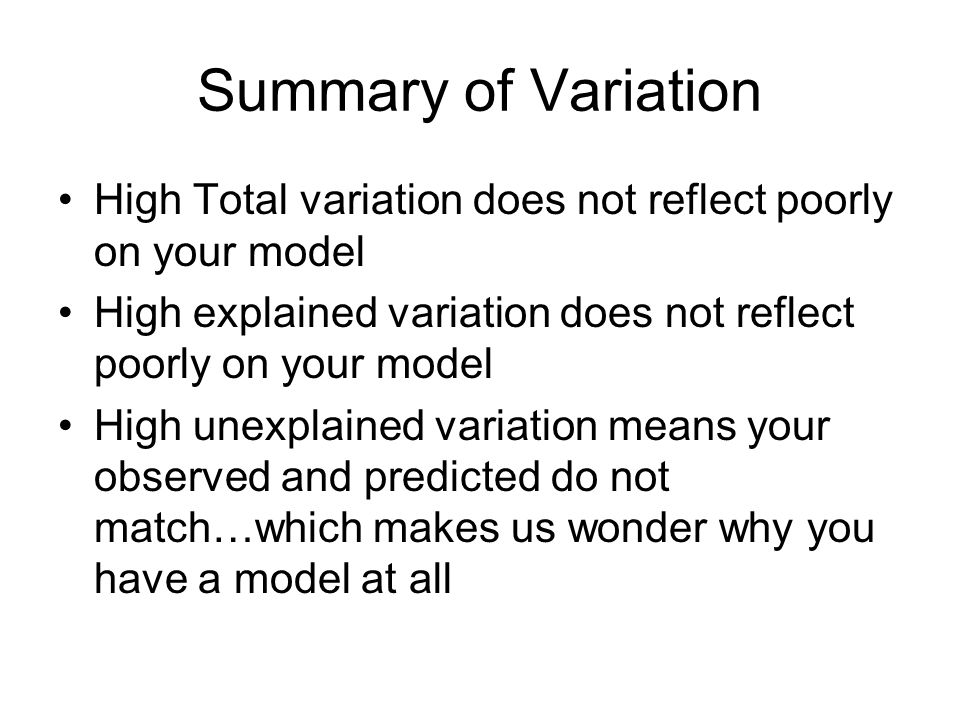 Summary of Variation High Total variation does not reflect poorly on your model High explained variation does not reflect poorly on your model High un