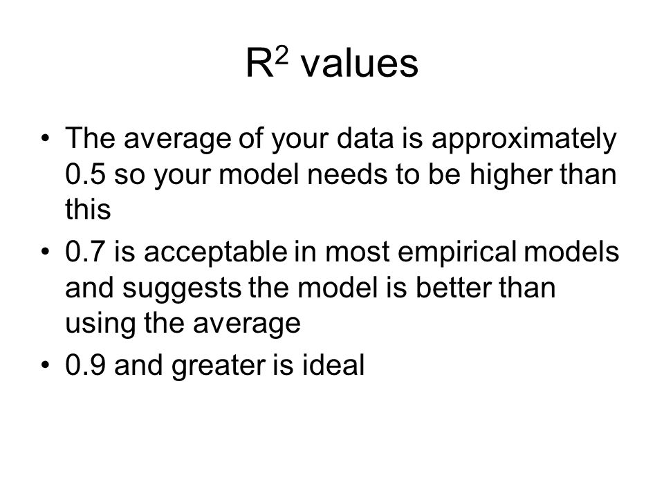 R 2 values The average of your data is approximately 0.5 so your model needs to be higher than this 0.7 is acceptable in most empirical models and sug