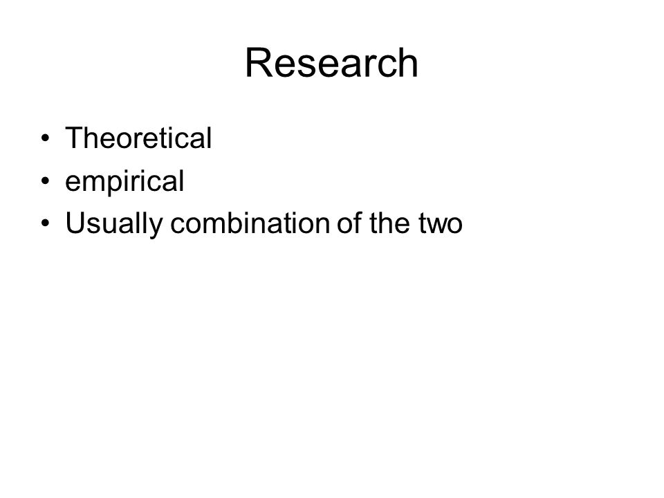 Research Theoretical empirical Usually combination of the two