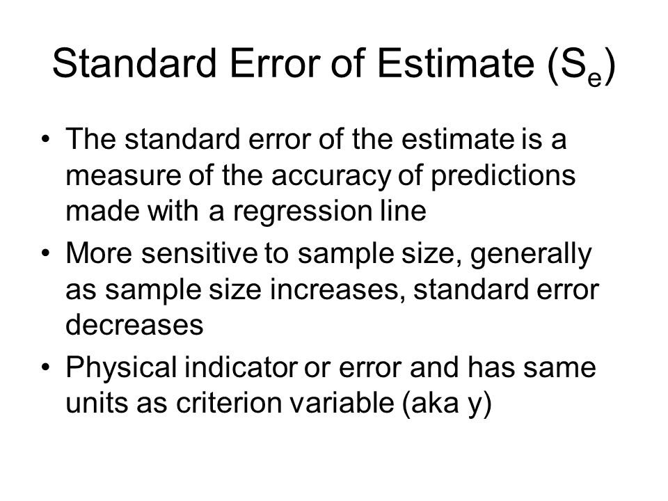 Standard Error of Estimate (S e ) The standard error of the estimate is a measure of the accuracy of predictions made with a regression line More sensitive to sample size, generally as sample size increases, standard error decreases Physical indicator or error and has same units as criterion variable (aka y)