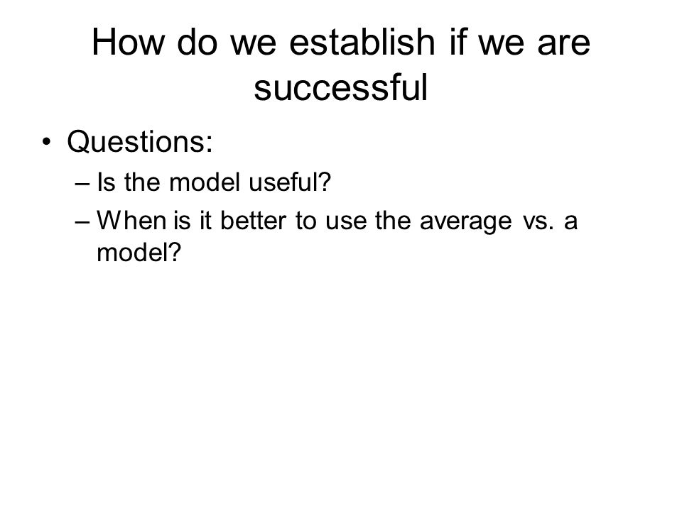 How do we establish if we are successful Questions: –Is the model useful.
