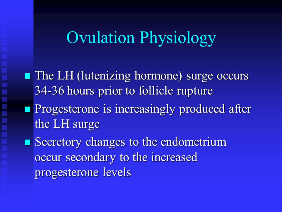Ovulation Physiology The LH (lutenizing hormone) surge occurs 34-36 hours prior to follicle rupture The LH (lutenizing hormone) surge occurs 34-36 hours prior to follicle rupture Progesterone is increasingly produced after the LH surge Progesterone is increasingly produced after the LH surge Secretory changes to the endometrium occur secondary to the increased progesterone levels Secretory changes to the endometrium occur secondary to the increased progesterone levels