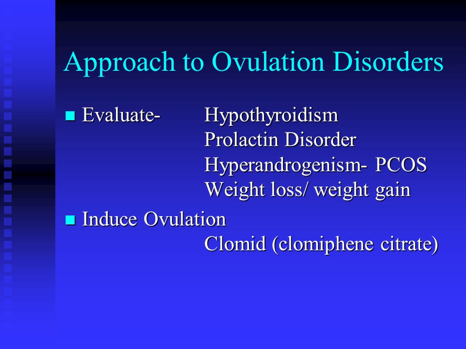 Approach to Ovulation Disorders Evaluate- Hypothyroidism Prolactin Disorder Hyperandrogenism- PCOS Weight loss/ weight gain Evaluate- Hypothyroidism Prolactin Disorder Hyperandrogenism- PCOS Weight loss/ weight gain Induce Ovulation Clomid (clomiphene citrate) Induce Ovulation Clomid (clomiphene citrate)