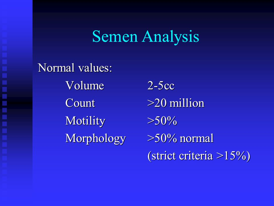 Semen Analysis Normal values: Volume 2-5cc Count>20 million Motility>50% Morphology>50% normal (strict criteria >15%)