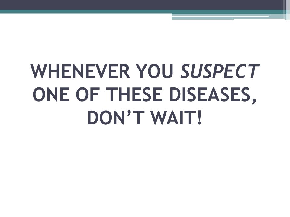 WHENEVER YOU SUSPECT ONE OF THESE DISEASES, DON'T WAIT!