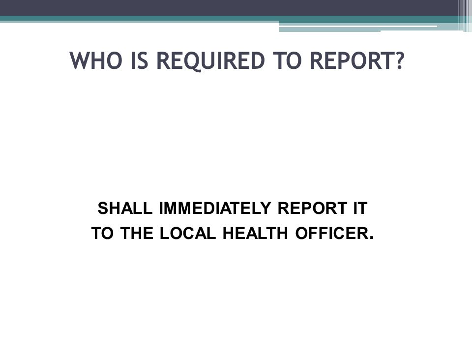 WHO IS REQUIRED TO REPORT? SHALL IMMEDIATELY REPORT IT TO THE LOCAL HEALTH OFFICER.