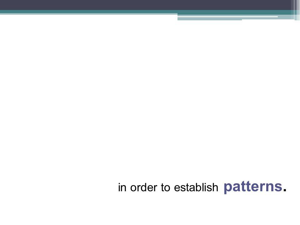 in order to establish patterns.