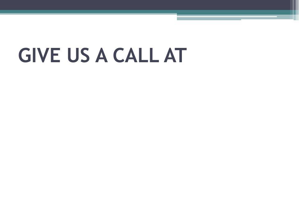 GIVE US A CALL AT