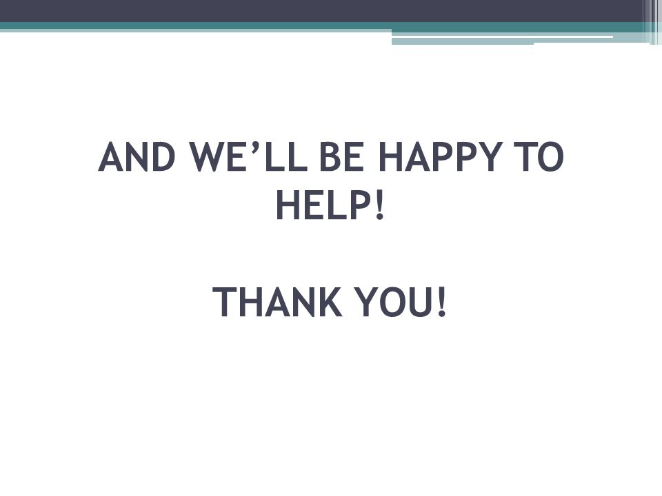 AND WE'LL BE HAPPY TO HELP! THANK YOU!