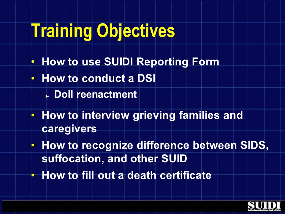 Training Objectives How to use SUIDI Reporting Form How to conduct a DSI ► Doll reenactment How to interview grieving families and caregivers How to recognize difference between SIDS, suffocation, and other SUID How to fill out a death certificate