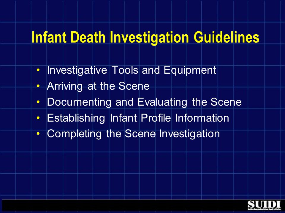 Infant Death Investigation Guidelines Investigative Tools and Equipment Arriving at the Scene Documenting and Evaluating the Scene Establishing Infant Profile Information Completing the Scene Investigation