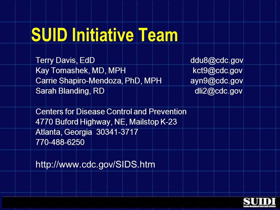 SUID Initiative Team Terry Davis, EdD ddu8@cdc.gov Kay Tomashek, MD, MPH kct9@cdc.gov Carrie Shapiro-Mendoza, PhD, MPH ayn9@cdc.gov Sarah Blanding, RD dli2@cdc.gov Centers for Disease Control and Prevention 4770 Buford Highway, NE, Mailstop K-23 Atlanta, Georgia 30341-3717 770-488-6250 http://www.cdc.gov/SIDS.htm