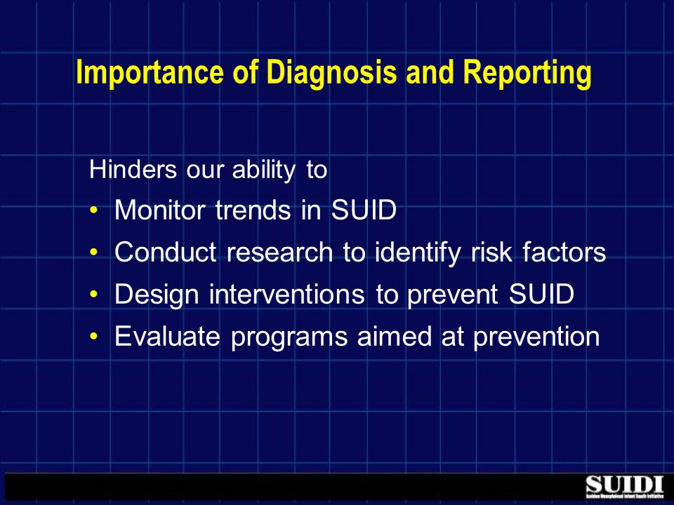 Importance of Diagnosis and Reporting Hinders our ability to Monitor trends in SUID Conduct research to identify risk factors Design interventions to prevent SUID Evaluate programs aimed at prevention