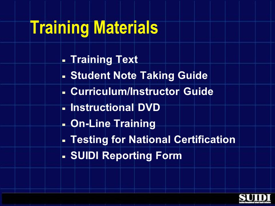 Training Materials ▀ Training Text ▀ Student Note Taking Guide ▀ Curriculum/Instructor Guide ▀ Instructional DVD ▀ On-Line Training ▀ Testing for National Certification ▀ SUIDI Reporting Form