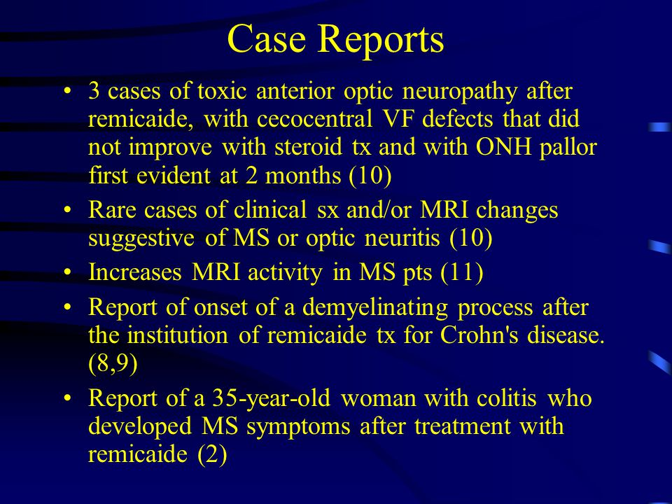 Case Reports 3 cases of toxic anterior optic neuropathy after remicaide, with cecocentral VF defects that did not improve with steroid tx and with ONH pallor first evident at 2 months (10) Rare cases of clinical sx and/or MRI changes suggestive of MS or optic neuritis (10) Increases MRI activity in MS pts (11) Report of onset of a demyelinating process after the institution of remicaide tx for Crohn s disease.