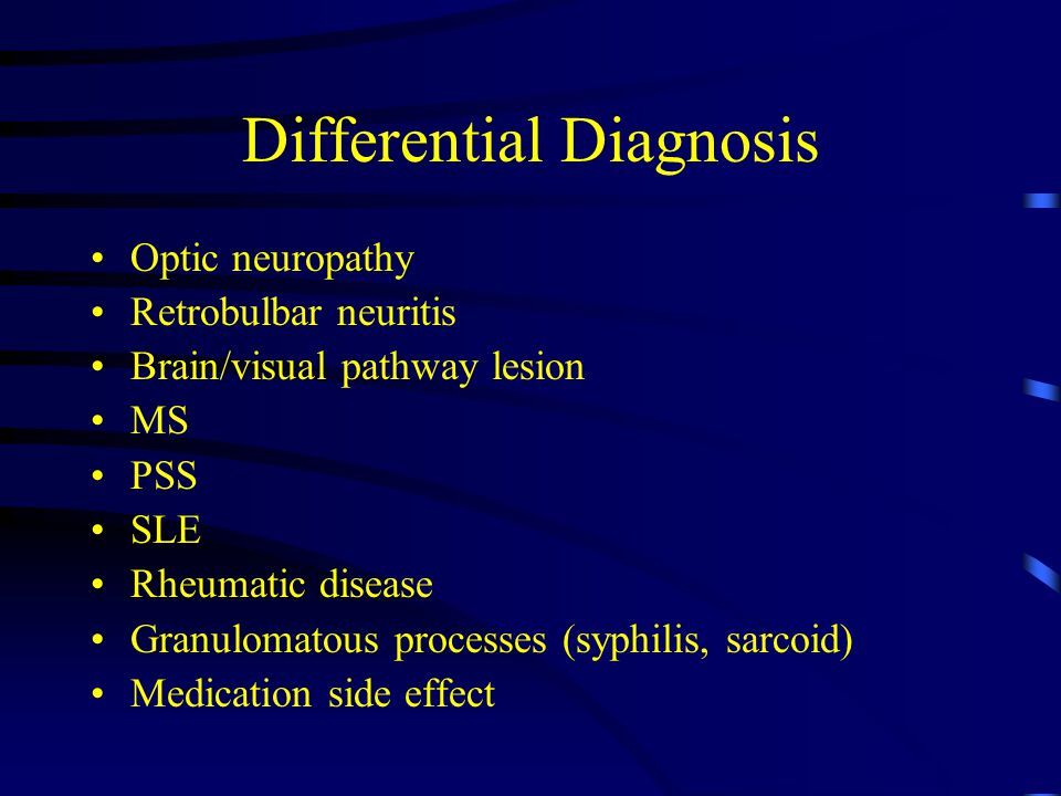 Differential Diagnosis Optic neuropathy Retrobulbar neuritis Brain/visual pathway lesion MS PSS SLE Rheumatic disease Granulomatous processes (syphilis, sarcoid) Medication side effect