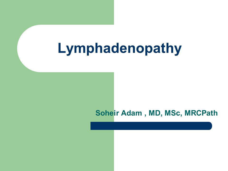 Lymphadenopathy Soheir Adam, MD, MSc, MRCPath