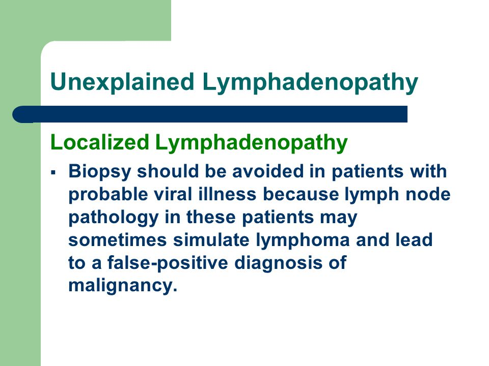 Unexplained Lymphadenopathy Localized Lymphadenopathy  Biopsy should be avoided in patients with probable viral illness because lymph node pathology