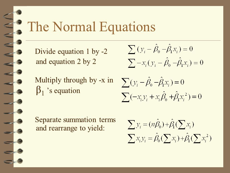 The Normal Equations Divide equation 1 by -2 and equation 2 by 2 Multiply through by -x in β 1 's equation Separate summation terms and rearrange to yield: