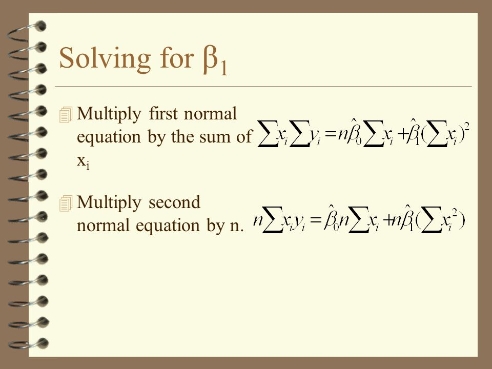 Solving for β 1 4 Multiply first normal equation by the sum of x i 4 Multiply second normal equation by n.