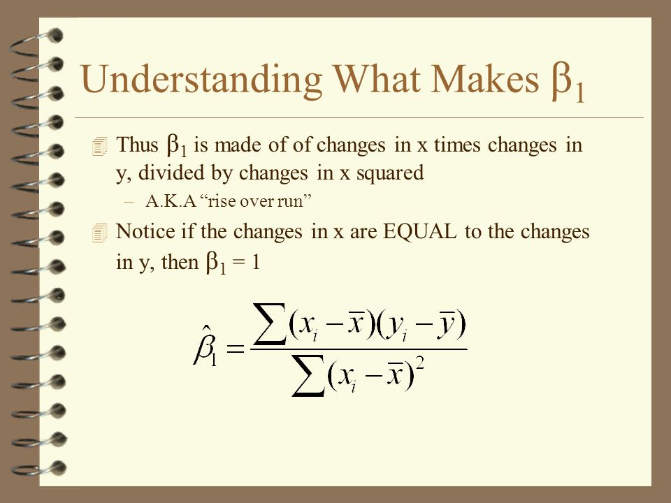 Understanding What Makes β 1 4 Thus β 1 is made of of changes in x times changes in y, divided by changes in x squared –A.K.A rise over run 4 Notice if the changes in x are EQUAL to the changes in y, then β 1 = 1