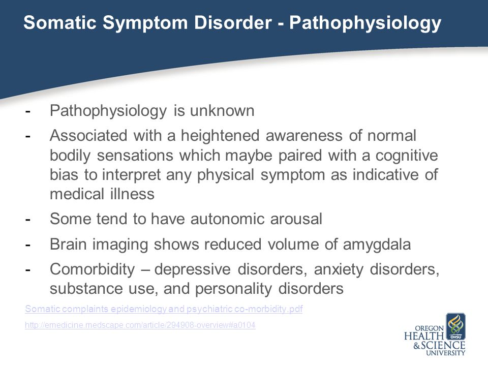 Somatic Symptom Disorder - Pathophysiology -Pathophysiology is unknown -Associated with a heightened awareness of normal bodily sensations which maybe
