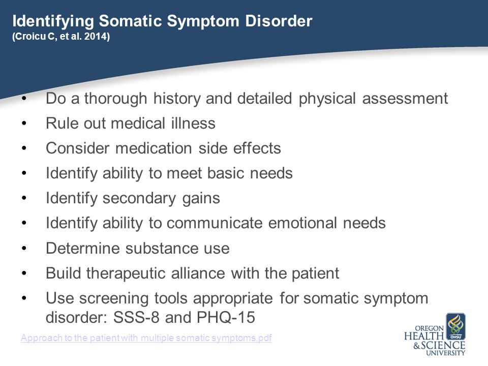 Identifying Somatic Symptom Disorder (Croicu C, et al. 2014) Do a thorough history and detailed physical assessment Rule out medical illness Consider