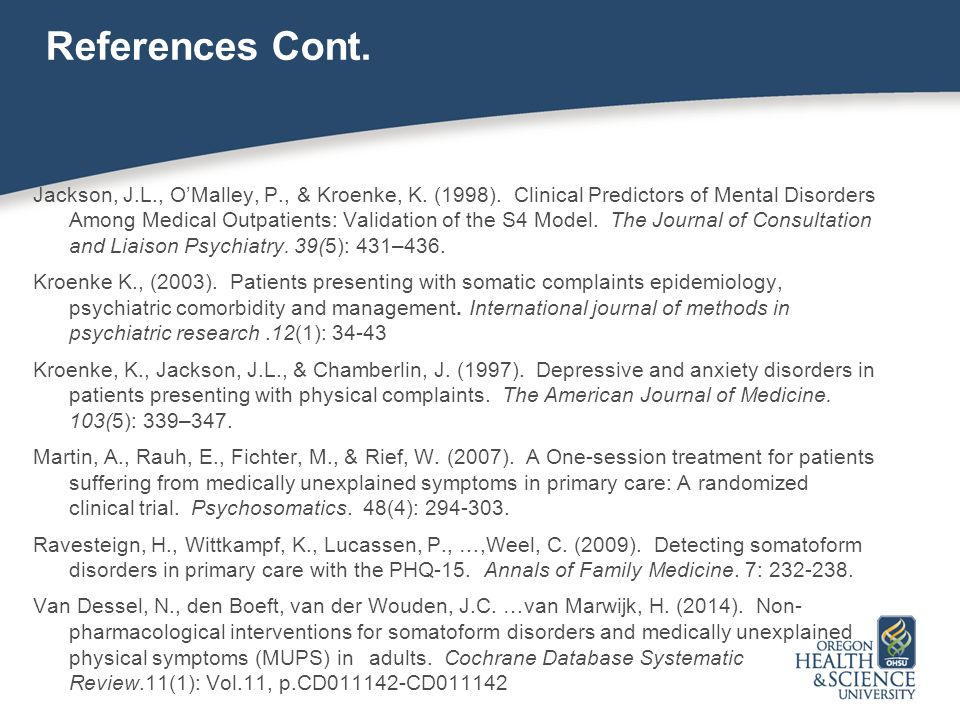 References Cont. Jackson, J.L., O'Malley, P., & Kroenke, K. (1998). Clinical Predictors of Mental Disorders Among Medical Outpatients: Validation of t