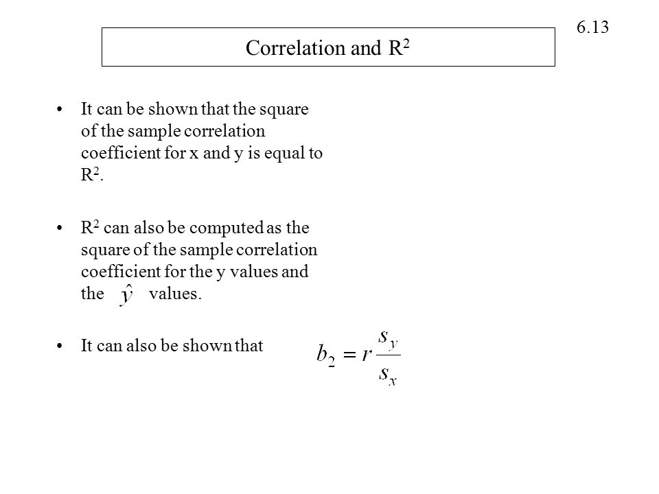 6.13 Correlation and R 2 It can be shown that the square of the sample correlation coefficient for x and y is equal to R 2. R 2 can also be computed a