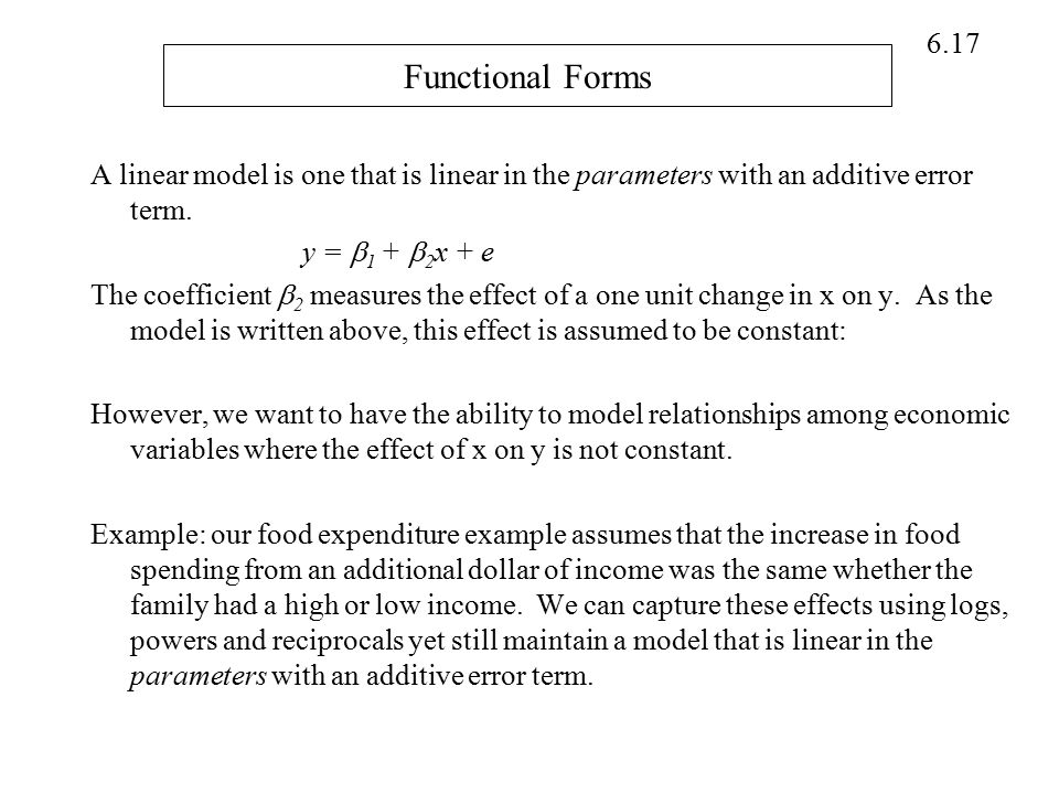 6.17 Functional Forms A linear model is one that is linear in the parameters with an additive error term. y =  1 +  2 x + e The coefficient  2 meas