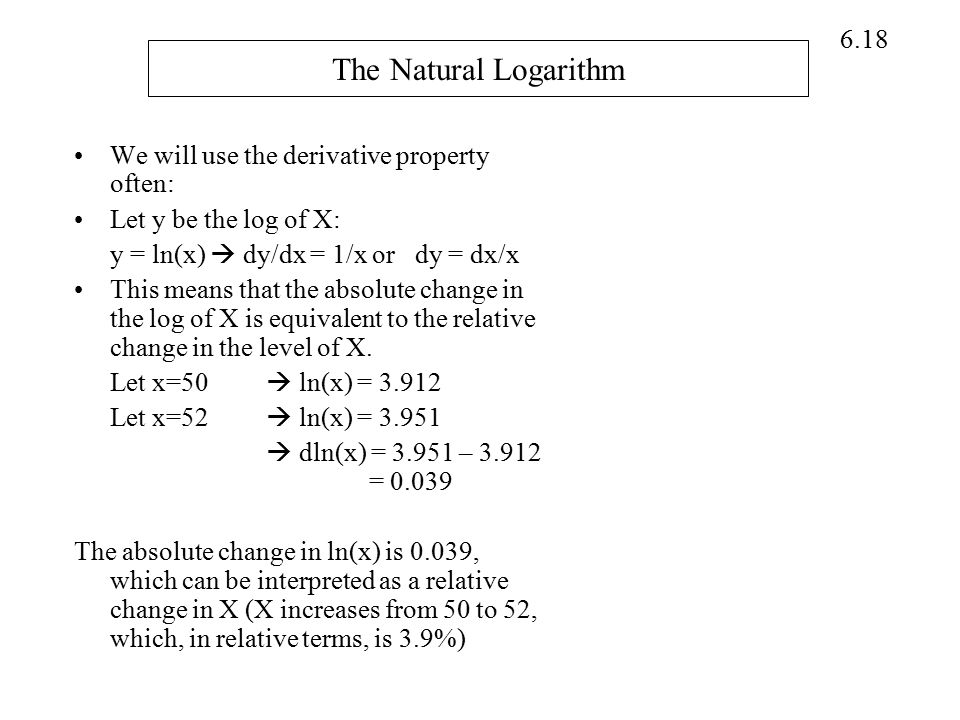6.18 The Natural Logarithm We will use the derivative property often: Let y be the log of X: y = ln(x)  dy/dx = 1/x or dy = dx/x This means that the