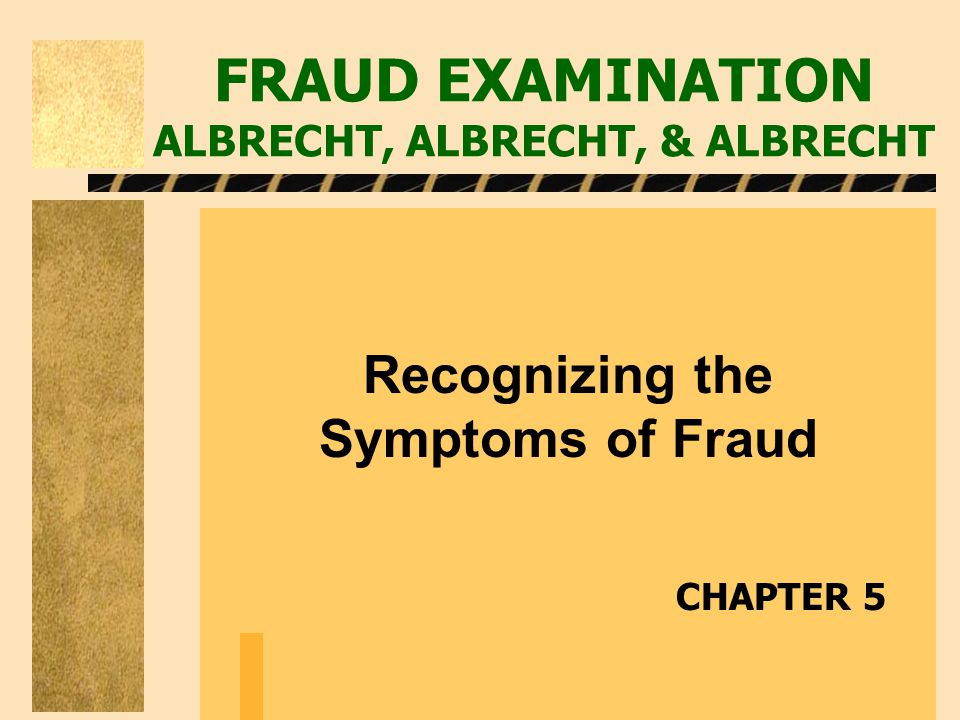 FRAUD EXAMINATION ALBRECHT, ALBRECHT, & ALBRECHT Recognizing the Symptoms of Fraud CHAPTER 5