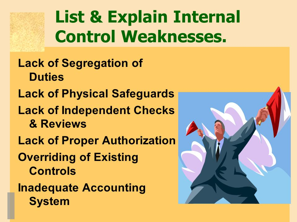 List & Explain Internal Control Weaknesses. Lack of Segregation of Duties Lack of Physical Safeguards Lack of Independent Checks & Reviews Lack of Pro