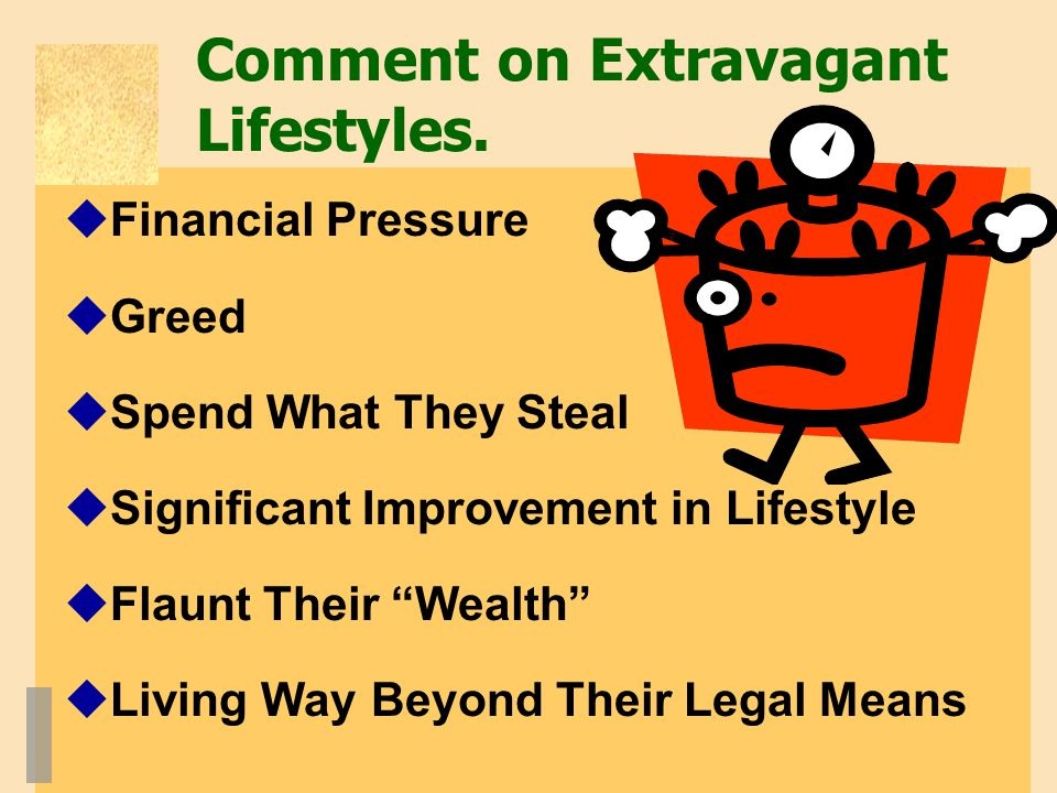 "Comment on Extravagant Lifestyles.  Financial Pressure  Greed  Spend What They Steal  Significant Improvement in Lifestyle  Flaunt Their ""Wealth"""
