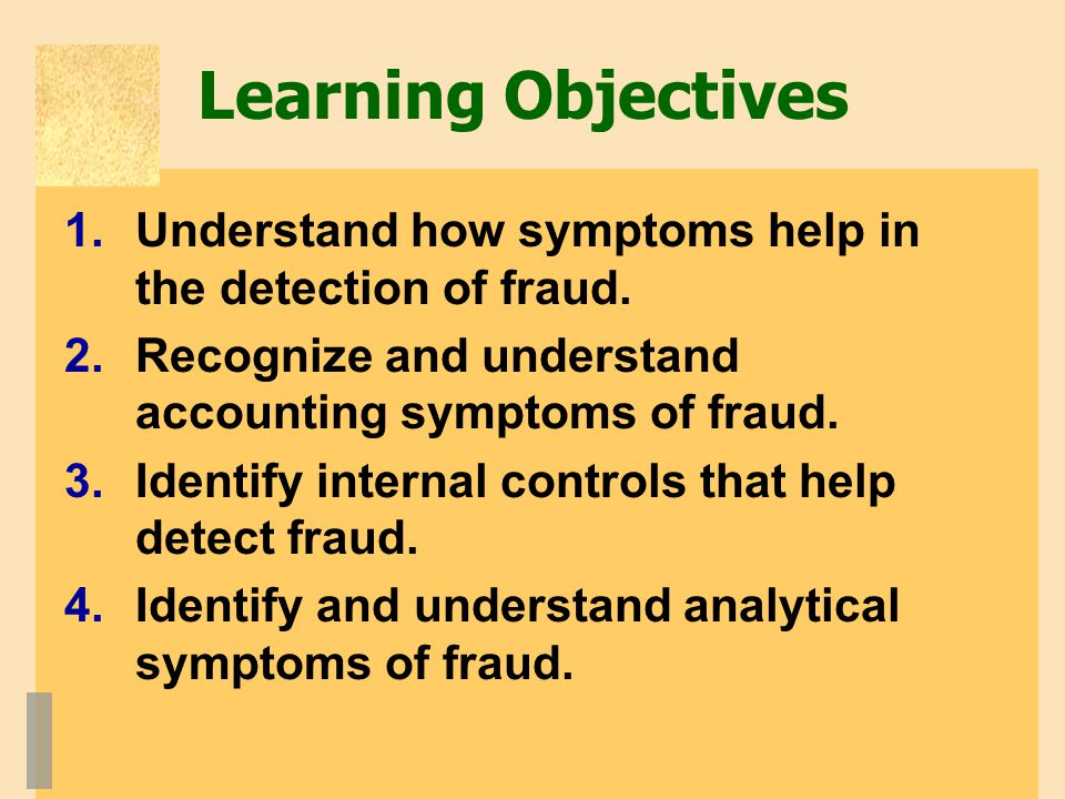 Learning Objectives 1.Understand how symptoms help in the detection of fraud. 2.Recognize and understand accounting symptoms of fraud. 3.Identify inte