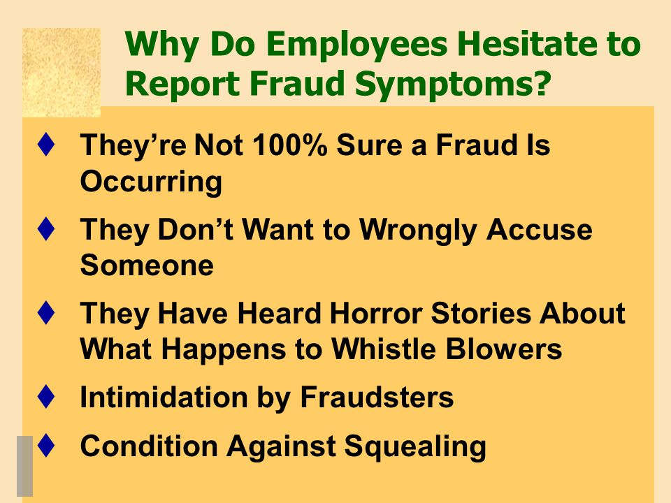 Why Do Employees Hesitate to Report Fraud Symptoms?  They're Not 100% Sure a Fraud Is Occurring  They Don't Want to Wrongly Accuse Someone  They Ha