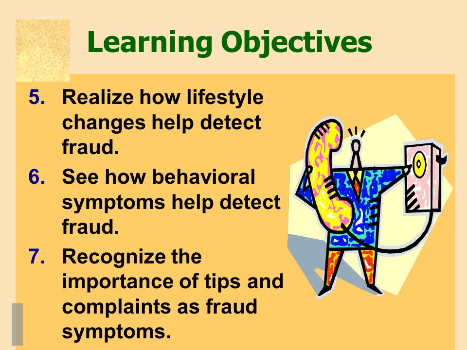 Learning Objectives 5.Realize how lifestyle changes help detect fraud. 6.See how behavioral symptoms help detect fraud. 7.Recognize the importance of
