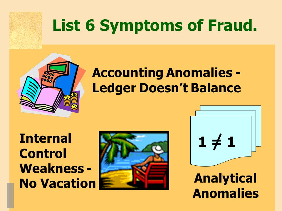List 6 Symptoms of Fraud. Accounting Anomalies - Ledger Doesn't Balance Internal Control Weakness - No Vacation Analytical Anomalies 1 = 1