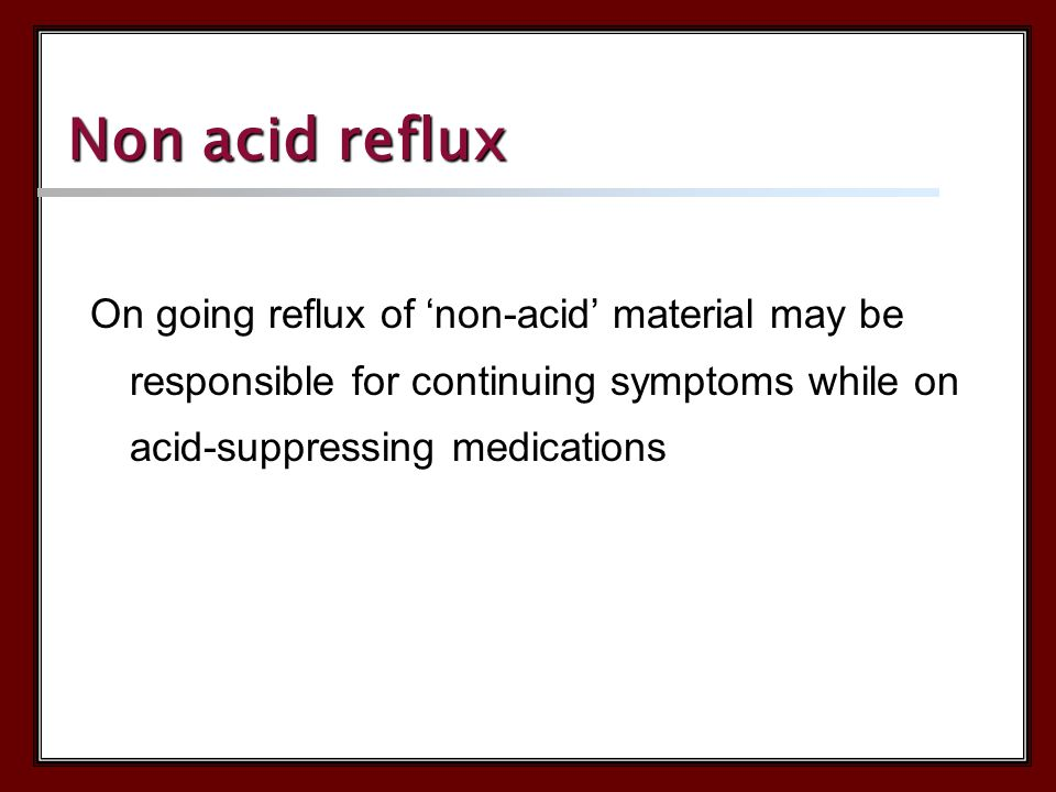 Non acid reflux On going reflux of 'non-acid' material may be responsible for continuing symptoms while on acid-suppressing medications