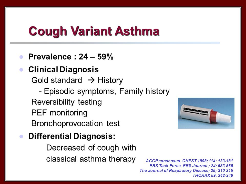 Cough Variant Asthma Prevalence : 24 – 59% Clinical Diagnosis Gold standard  History - Episodic symptoms, Family history Reversibility testing PEF monitoring Bronchoprovocation test Differential Diagnosis: Decreased of cough with classical asthma therapy ACCP consensus.