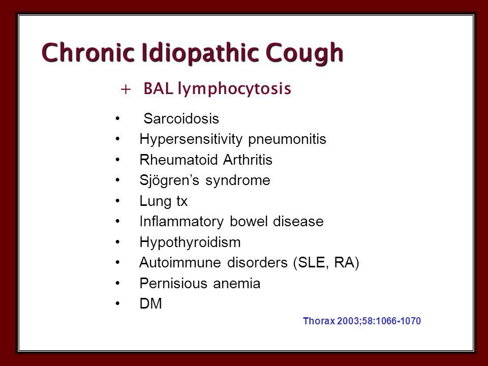 + BAL lymphocytosis Sarcoidosis Hypersensitivity pneumonitis Rheumatoid Arthritis Sjögren's syndrome Lung tx Inflammatory bowel disease Hypothyroidism Autoimmune disorders (SLE, RA) Pernisious anemia DM Thorax 2003;58:1066-1070 Chronic Idiopathic Cough