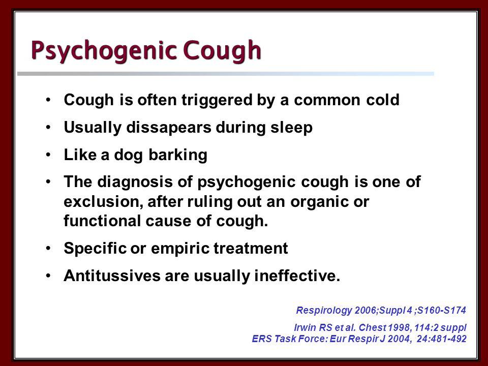 Psychogenic Cough Cough is often triggered by a common cold Usually dissapears during sleep Like a dog barking The diagnosis of psychogenic cough is o