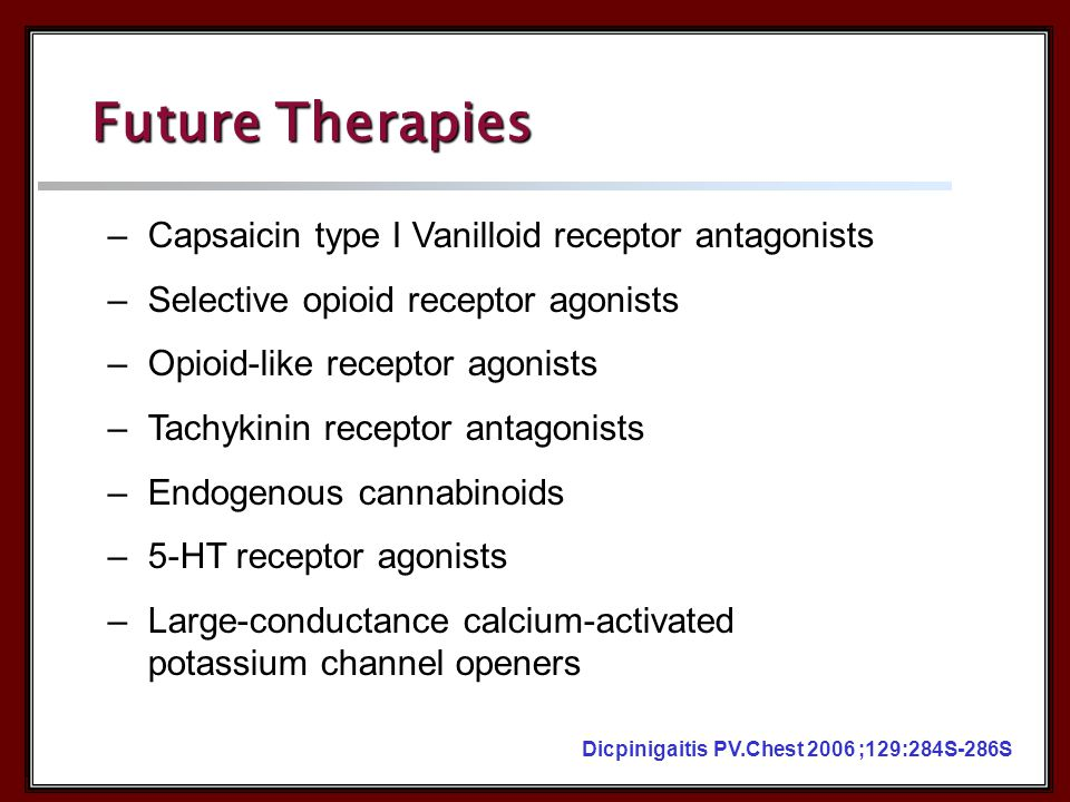 –Capsaicin type I Vanilloid receptor antagonists –Selective opioid receptor agonists –Opioid-like receptor agonists –Tachykinin receptor antagonists –Endogenous cannabinoids –5-HT receptor agonists –Large-conductance calcium-activated potassium channel openers Dicpinigaitis PV.Chest 2006 ;129:284S-286S Future Therapies