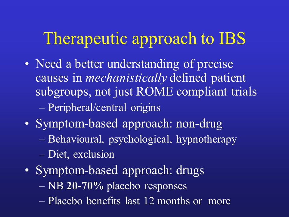 Therapeutic approach to IBS Need a better understanding of precise causes in mechanistically defined patient subgroups, not just ROME compliant trials –Peripheral/central origins Symptom-based approach: non-drug –Behavioural, psychological, hypnotherapy –Diet, exclusion Symptom-based approach: drugs –NB 20-70% placebo responses –Placebo benefits last 12 months or more