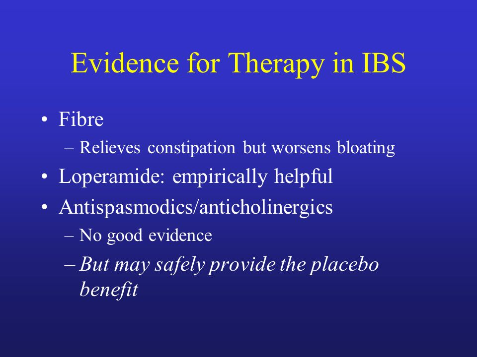 Evidence for Therapy in IBS Fibre –Relieves constipation but worsens bloating Loperamide: empirically helpful Antispasmodics/anticholinergics –No good evidence –But may safely provide the placebo benefit