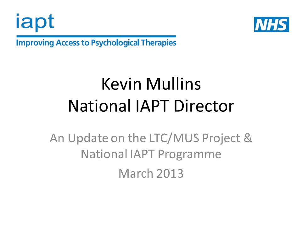 Kevin Mullins National IAPT Director An Update on the LTC/MUS Project & National IAPT Programme March 2013
