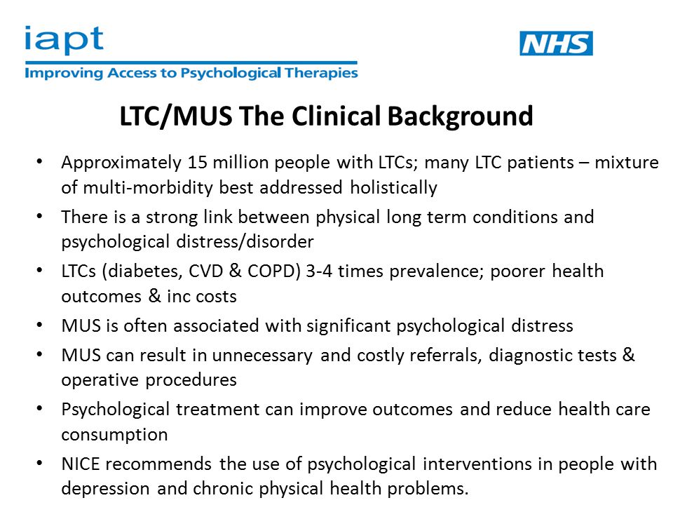 IAPT LTC/MUS Project – Aim The IAPT LTC/MUS Project aims to extend the benefits of improved access to psychological therapies to people with long-term physical conditions and/or medically unexplained symptoms.